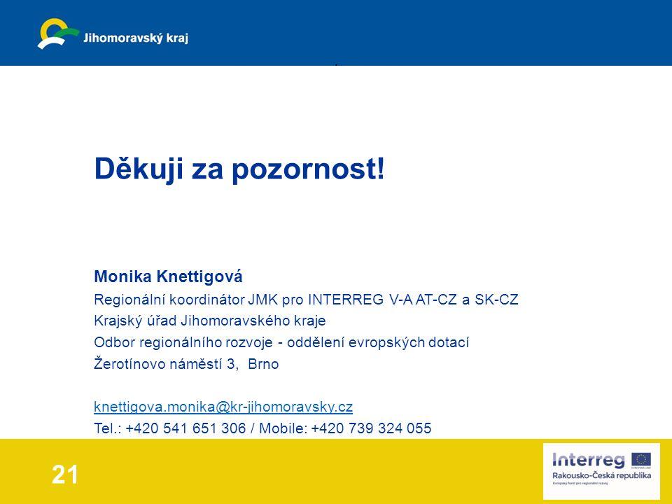 Monika Knettigová Regionální koordinátor JMK pro INTERREG V-A AT-CZ a SK-CZ Krajský úřad Jihomoravského kraje Odbor regionálního rozvoje - oddělení evropských dotací Žerotínovo náměstí 3, Brno knettigova.monika@kr-jihomoravsky.cz Tel.: +420 541 651 306 / Mobile: +420 739 324 055 21 Děkuji za pozornost!