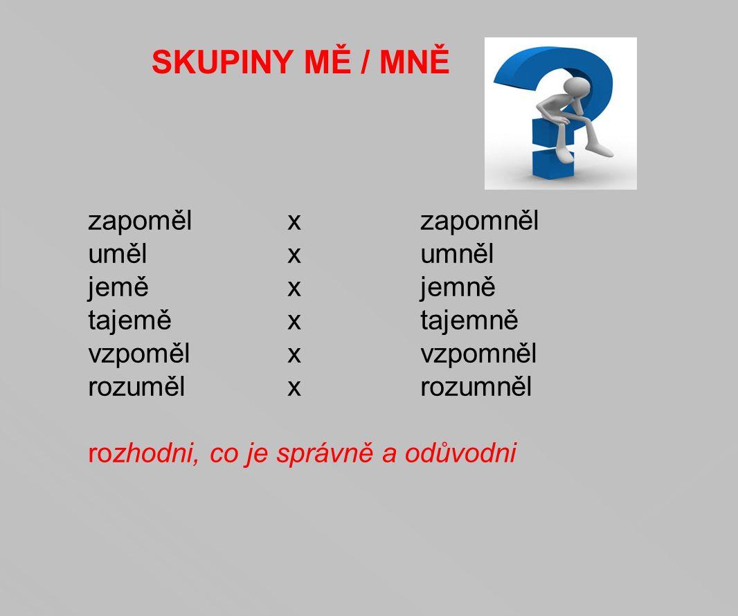SKUPINY MĚ / MNĚ zapoměl x zapomněl uměl x umněl jemě x jemně tajeměxtajemně vzpomělxvzpomněl rozumělxrozumněl rozhodni, co je správně a odůvodni