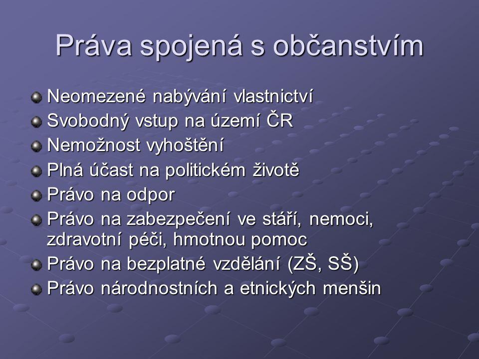 Práva spojená s občanstvím Neomezené nabývání vlastnictví Svobodný vstup na území ČR Nemožnost vyhoštění Plná účast na politickém životě Právo na odpor Právo na zabezpečení ve stáří, nemoci, zdravotní péči, hmotnou pomoc Právo na bezplatné vzdělání (ZŠ, SŠ) Právo národnostních a etnických menšin