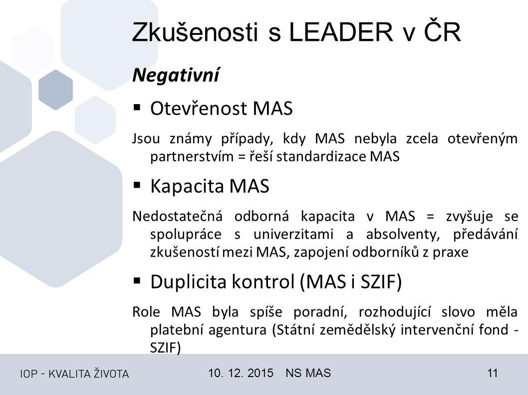 Zkušenosti s LEADER v ČR Negativní  Otevřenost MAS Jsou známy případy, kdy MAS nebyla zcela otevřeným partnerstvím = řeší standardizace MAS  Kapacita MAS Nedostatečná odborná kapacita v MAS = zvyšuje se spolupráce s univerzitami a absolventy, předávání zkušeností mezi MAS, zapojení odborníků z praxe  Duplicita kontrol (MAS i SZIF) Role MAS byla spíše poradní, rozhodující slovo měla platební agentura (Státní zemědělský intervenční fond - SZIF) 10.
