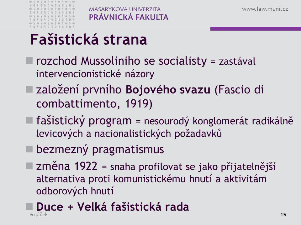 www.law.muni.cz Vojáček15 Fašistická strana rozchod Mussoliniho se socialisty = zastával intervencionistické názory založení prvního Bojového svazu (Fascio di combattimento, 1919) fašistický program = nesourodý konglomerát radikálně levicových a nacionalistických požadavků bezmezný pragmatismus změna 1922 = snaha profilovat se jako přijatelnější alternativa proti komunistickému hnutí a aktivitám odborových hnutí Duce + Velká fašistická rada
