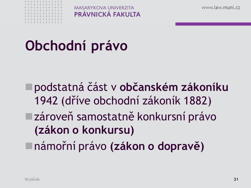 www.law.muni.cz Vojáček31 Obchodní právo podstatná část v občanském zákoníku 1942 (dříve obchodní zákoník 1882) zároveň samostatně konkursní právo (zákon o konkursu) námořní právo (zákon o dopravě)