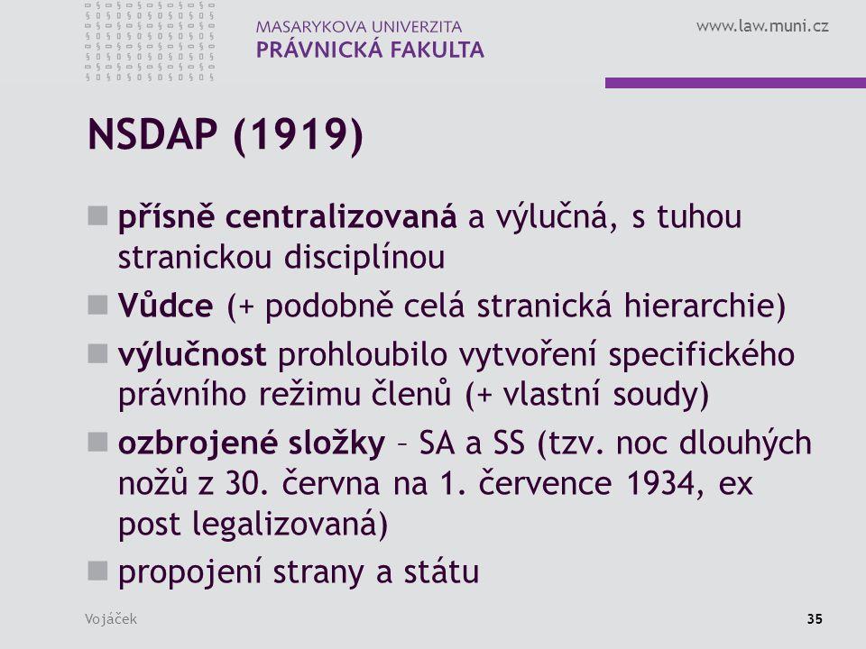 www.law.muni.cz Vojáček35 NSDAP (1919) přísně centralizovaná a výlučná, s tuhou stranickou disciplínou Vůdce (+ podobně celá stranická hierarchie) výlučnost prohloubilo vytvoření specifického právního režimu členů (+ vlastní soudy) ozbrojené složky – SA a SS (tzv.