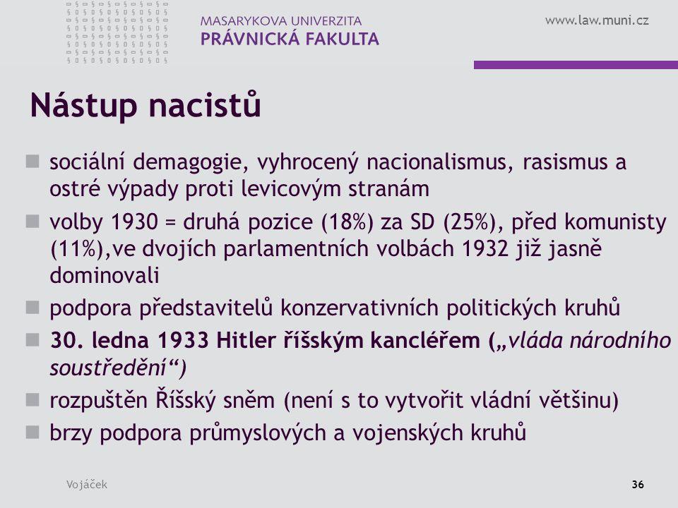 www.law.muni.cz Vojáček36 Nástup nacistů sociální demagogie, vyhrocený nacionalismus, rasismus a ostré výpady proti levicovým stranám volby 1930 = druhá pozice (18%) za SD (25%), před komunisty (11%),ve dvojích parlamentních volbách 1932 již jasně dominovali podpora představitelů konzervativních politických kruhů 30.