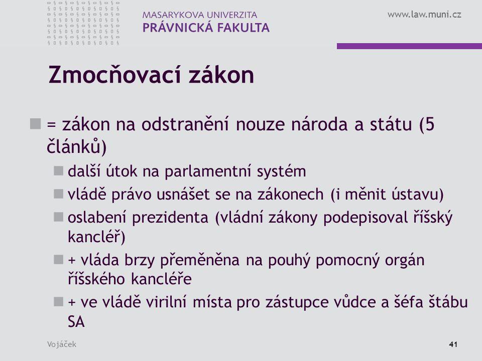 www.law.muni.cz Vojáček41 Zmocňovací zákon = zákon na odstranění nouze národa a státu (5 článků) další útok na parlamentní systém vládě právo usnášet se na zákonech (i měnit ústavu) oslabení prezidenta (vládní zákony podepisoval říšský kancléř) + vláda brzy přeměněna na pouhý pomocný orgán říšského kancléře + ve vládě virilní místa pro zástupce vůdce a šéfa štábu SA