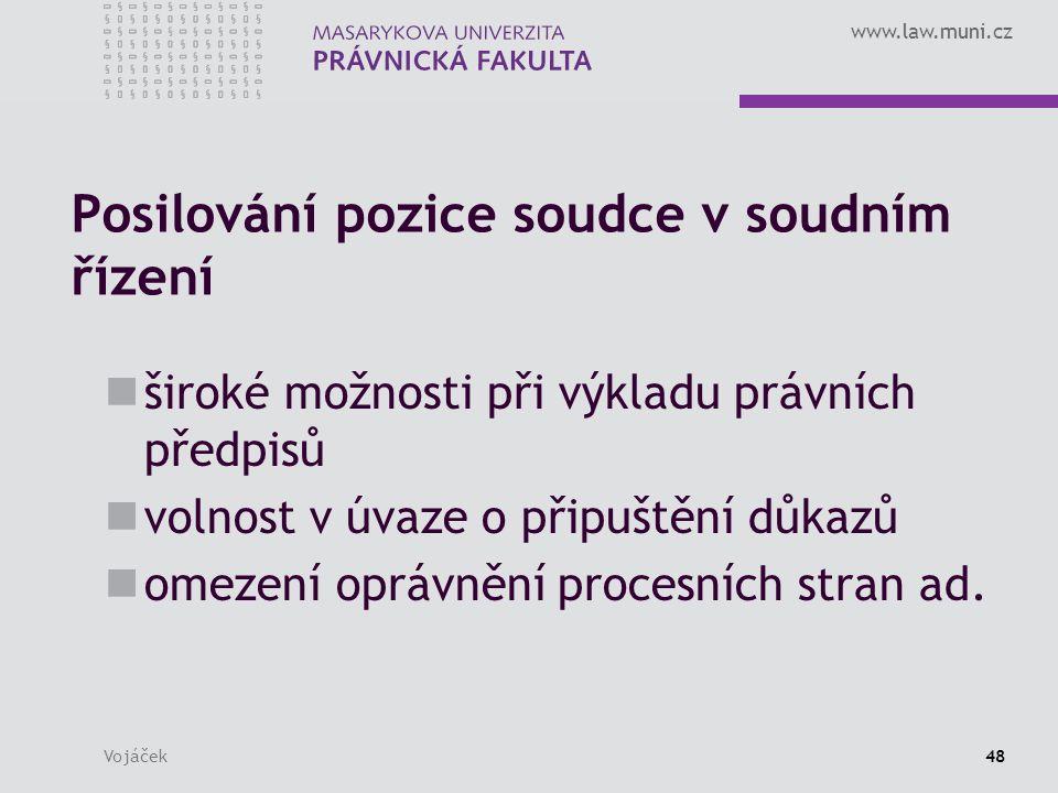 www.law.muni.cz Vojáček48 Posilování pozice soudce v soudním řízení široké možnosti při výkladu právních předpisů volnost v úvaze o připuštění důkazů omezení oprávnění procesních stran ad.