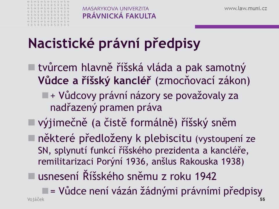www.law.muni.cz Vojáček55 Nacistické právní předpisy tvůrcem hlavně říšská vláda a pak samotný Vůdce a říšský kancléř (zmocňovací zákon) + Vůdcovy právní názory se považovaly za nadřazený pramen práva výjimečně (a čistě formálně) říšský sněm některé předloženy k plebiscitu (vystoupení ze SN, splynutí funkcí říšského prezidenta a kancléře, remilitarizaci Porýní 1936, anšlus Rakouska 1938) usnesení Říšského sněmu z roku 1942 = Vůdce není vázán žádnými právními předpisy