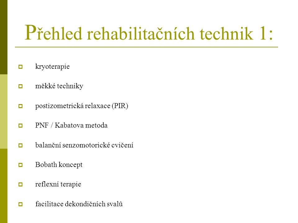 P řehled rehabilitačních technik 1:  kryoterapie  měkké techniky  postizometrická relaxace (PIR)  PNF / Kabatova metoda  balanční senzomotorické cvičení  Bobath koncept  reflexní terapie  facilitace dekondičních svalů