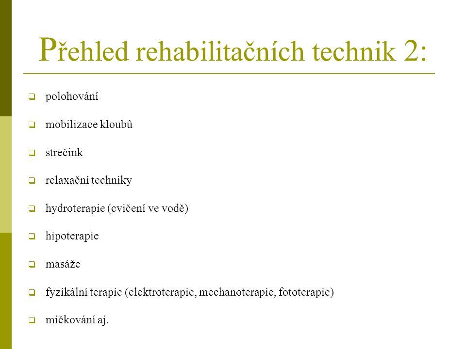 P řehled rehabilitačních technik 2:  polohování  mobilizace kloubů  strečink  relaxační techniky  hydroterapie (cvičení ve vodě)  hipoterapie  masáže  fyzikální terapie (elektroterapie, mechanoterapie, fototerapie)  míčkování aj.
