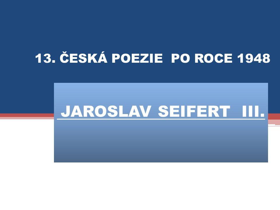 JAROSLAV SEIFERT III. 13. ČESKÁ POEZIE PO ROCE 1948