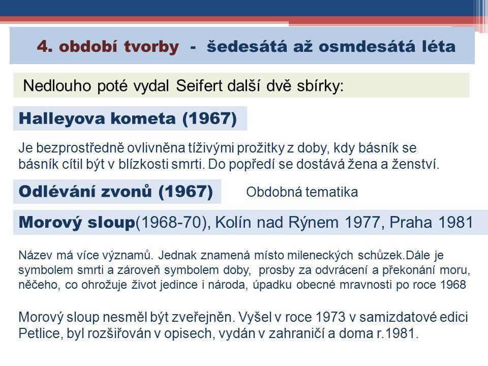 4. období tvorby - šedesátá až osmdesátá léta Nedlouho poté vydal Seifert další dvě sbírky: Halleyova kometa (1967) Je bezprostředně ovlivněna tíživým