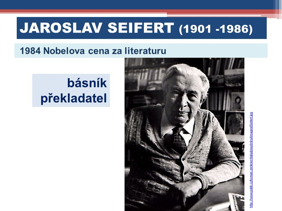 JAROSLAV SEIFERT (1901 -1986) 1984 Nobelova cena za literaturu básník překladatel http://www.pslib.cz/tomas.zenkner/data/prazdniny/images/Seifert.jpg