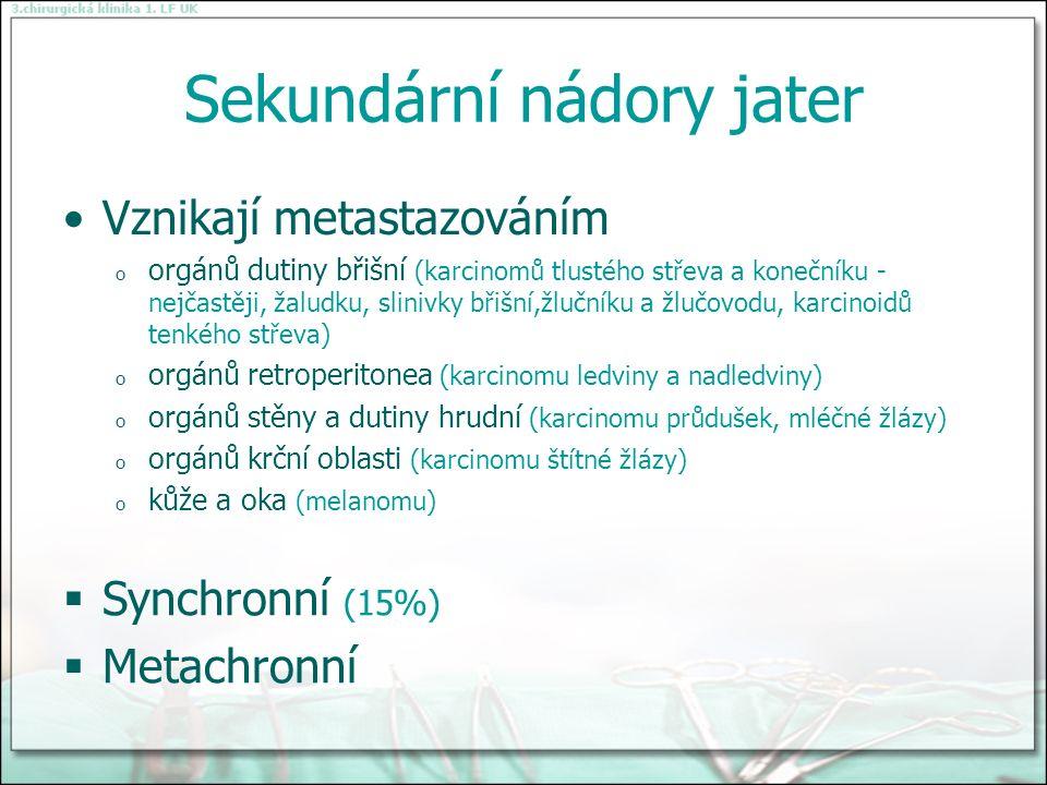 Sekundární nádory jater Vznikají metastazováním o orgánů dutiny břišní (karcinomů tlustého střeva a konečníku - nejčastěji, žaludku, slinivky břišní,žlučníku a žlučovodu, karcinoidů tenkého střeva) o orgánů retroperitonea (karcinomu ledviny a nadledviny) o orgánů stěny a dutiny hrudní (karcinomu průdušek, mléčné žlázy) o orgánů krční oblasti (karcinomu štítné žlázy) o kůže a oka (melanomu)  Synchronní (15%)  Metachronní