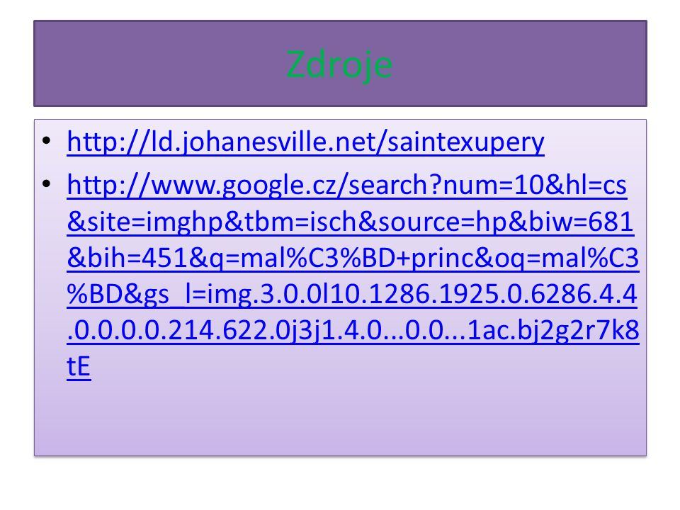 Zdroje http://ld.johanesville.net/saintexupery http://www.google.cz/search num=10&hl=cs &site=imghp&tbm=isch&source=hp&biw=681 &bih=451&q=mal%C3%BD+princ&oq=mal%C3 %BD&gs_l=img.3.0.0l10.1286.1925.0.6286.4.4.0.0.0.0.214.622.0j3j1.4.0...0.0...1ac.bj2g2r7k8 tE http://www.google.cz/search num=10&hl=cs &site=imghp&tbm=isch&source=hp&biw=681 &bih=451&q=mal%C3%BD+princ&oq=mal%C3 %BD&gs_l=img.3.0.0l10.1286.1925.0.6286.4.4.0.0.0.0.214.622.0j3j1.4.0...0.0...1ac.bj2g2r7k8 tE http://ld.johanesville.net/saintexupery http://www.google.cz/search num=10&hl=cs &site=imghp&tbm=isch&source=hp&biw=681 &bih=451&q=mal%C3%BD+princ&oq=mal%C3 %BD&gs_l=img.3.0.0l10.1286.1925.0.6286.4.4.0.0.0.0.214.622.0j3j1.4.0...0.0...1ac.bj2g2r7k8 tE http://www.google.cz/search num=10&hl=cs &site=imghp&tbm=isch&source=hp&biw=681 &bih=451&q=mal%C3%BD+princ&oq=mal%C3 %BD&gs_l=img.3.0.0l10.1286.1925.0.6286.4.4.0.0.0.0.214.622.0j3j1.4.0...0.0...1ac.bj2g2r7k8 tE