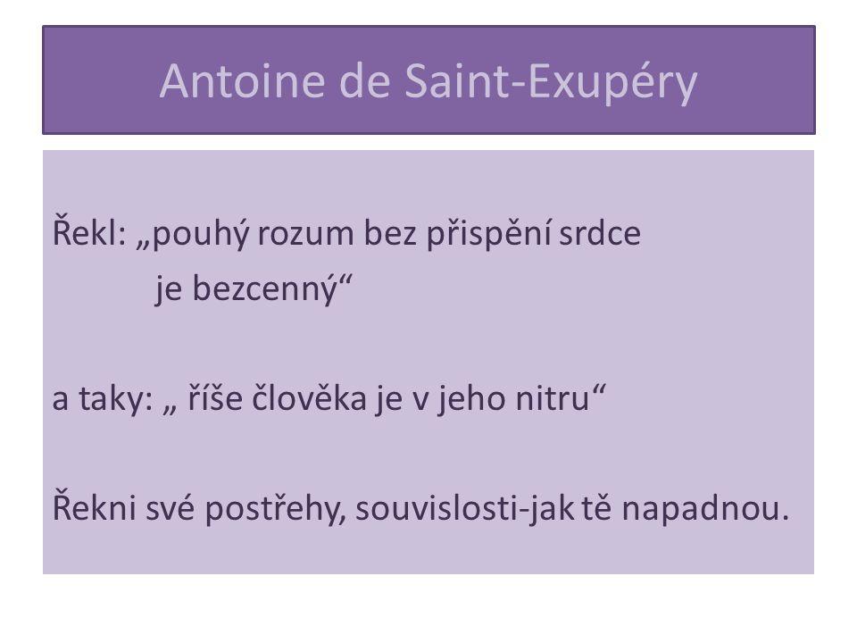 """Antoine de Saint-Exupéry Řekl: """"pouhý rozum bez přispění srdce je bezcenný a taky: """" říše člověka je v jeho nitru Řekni své postřehy, souvislosti-jak tě napadnou."""