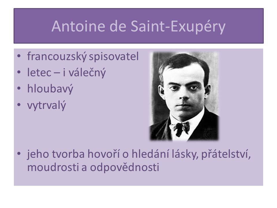 Antoine de Saint-Exupéry francouzský spisovatel letec – i válečný hloubavý vytrvalý jeho tvorba hovoří o hledání lásky, přátelství, moudrosti a odpovědnosti