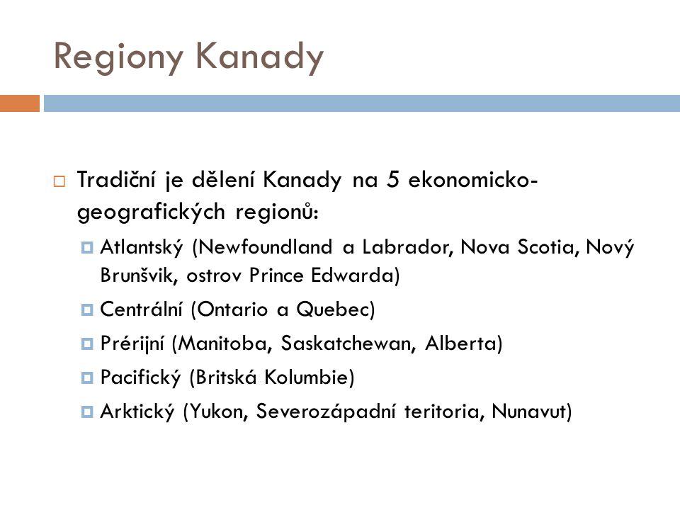 Regiony Kanady  Tradiční je dělení Kanady na 5 ekonomicko- geografických regionů:  Atlantský (Newfoundland a Labrador, Nova Scotia, Nový Brunšvik, ostrov Prince Edwarda)  Centrální (Ontario a Quebec)  Prérijní (Manitoba, Saskatchewan, Alberta)  Pacifický (Britská Kolumbie)  Arktický (Yukon, Severozápadní teritoria, Nunavut)