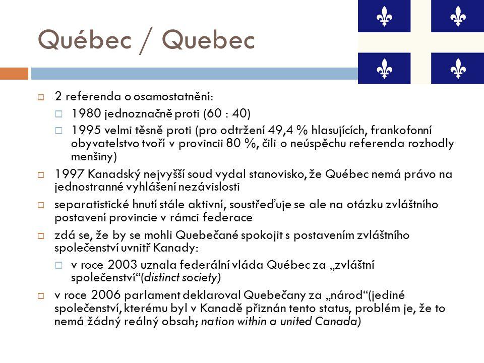 """Québec / Quebec  2 referenda o osamostatnění:  1980 jednoznačně proti (60 : 40)  1995 velmi těsně proti (pro odtržení 49,4 % hlasujících, frankofonní obyvatelstvo tvoří v provincii 80 %, čili o neúspěchu referenda rozhodly menšiny)  1997 Kanadský nejvyšší soud vydal stanovisko, že Québec nemá právo na jednostranné vyhlášení nezávislosti  separatistické hnutí stále aktivní, soustřeďuje se ale na otázku zvláštního postavení provincie v rámci federace  zdá se, že by se mohli Quebečané spokojit s postavením zvláštního společenství uvnitř Kanady:  v roce 2003 uznala federální vláda Québec za """"zvláštní společenství (distinct society)  v roce 2006 parlament deklaroval Quebečany za """"národ (jediné společenství, kterému byl v Kanadě přiznán tento status, problém je, že to nemá žádný reálný obsah; nation within a united Canada)"""