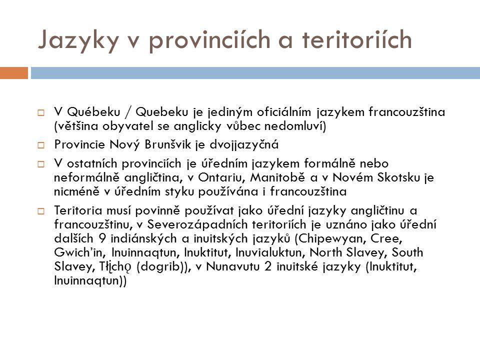 Jazyky v provinciích a teritoriích  V Québeku / Quebeku je jediným oficiálním jazykem francouzština (většina obyvatel se anglicky vůbec nedomluví)  Provincie Nový Brunšvik je dvojjazyčná  V ostatních provinciích je úředním jazykem formálně nebo neformálně angličtina, v Ontariu, Manitobě a v Novém Skotsku je nicméně v úředním styku používána i francouzština  Teritoria musí povinně používat jako úřední jazyky angličtinu a francouzštinu, v Severozápadních teritoriích je uznáno jako úřední dalších 9 indiánských a inuitských jazyků (Chipewyan, Cree, Gwich'in, Inuinnaqtun, Inuktitut, Inuvialuktun, North Slavey, South Slavey, Tł į ch ǫ (dogrib)), v Nunavutu 2 inuitské jazyky (Inuktitut, Inuinnaqtun))