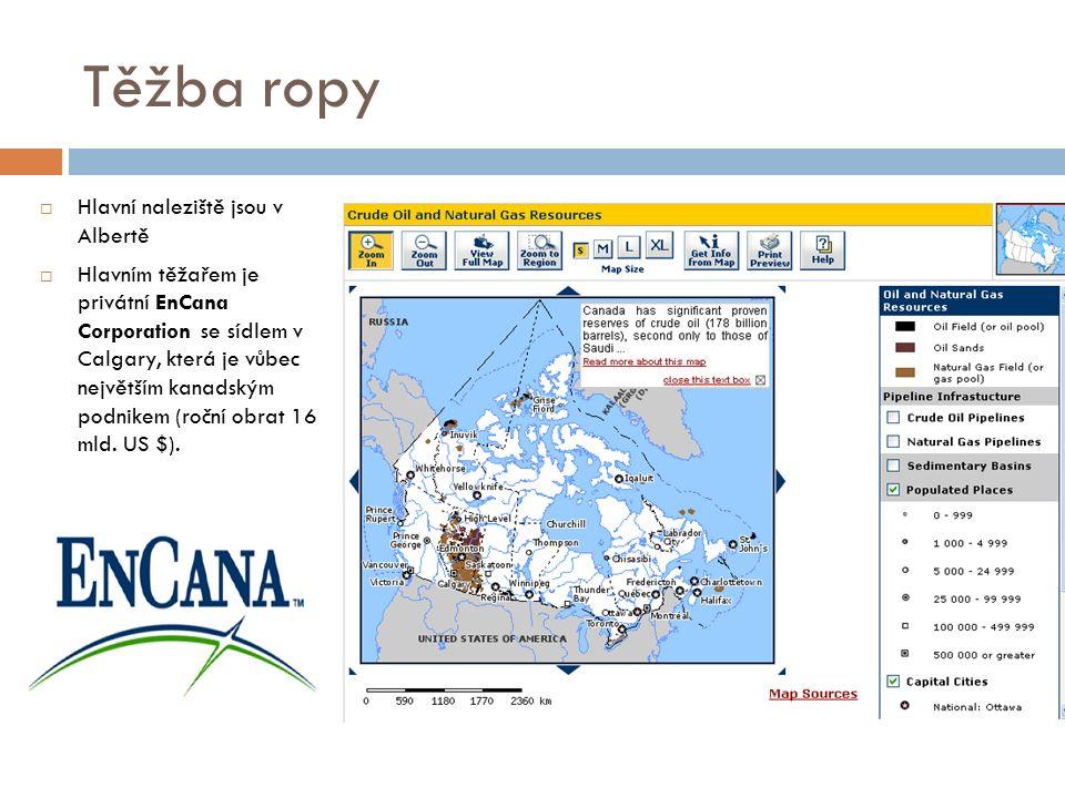 Těžba ropy  Hlavní naleziště jsou v Albertě  Hlavním těžařem je privátní EnCana Corporation se sídlem v Calgary, která je vůbec největším kanadským podnikem (roční obrat 16 mld.