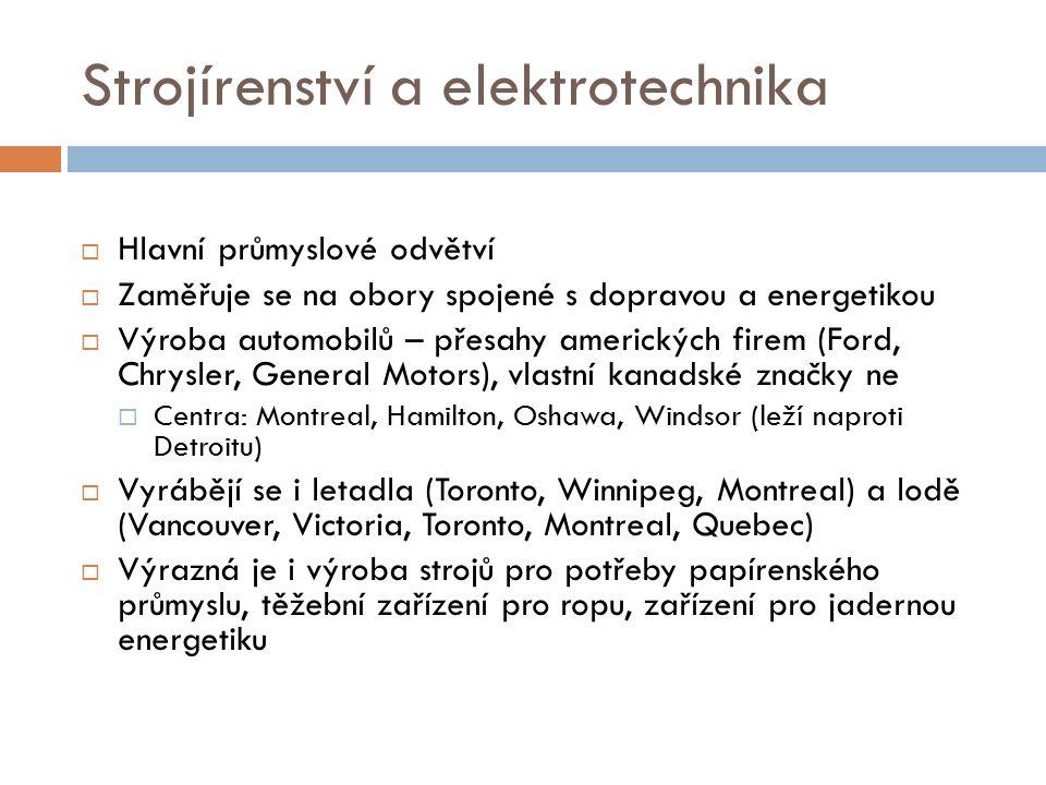 Strojírenství a elektrotechnika  Hlavní průmyslové odvětví  Zaměřuje se na obory spojené s dopravou a energetikou  Výroba automobilů – přesahy amerických firem (Ford, Chrysler, General Motors), vlastní kanadské značky ne  Centra: Montreal, Hamilton, Oshawa, Windsor (leží naproti Detroitu)  Vyrábějí se i letadla (Toronto, Winnipeg, Montreal) a lodě (Vancouver, Victoria, Toronto, Montreal, Quebec)  Výrazná je i výroba strojů pro potřeby papírenského průmyslu, těžební zařízení pro ropu, zařízení pro jadernou energetiku
