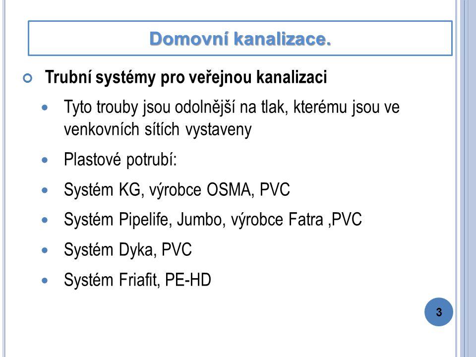 Trubní systémy pro veřejnou kanalizaci Tyto trouby jsou odolnější na tlak, kterému jsou ve venkovních sítích vystaveny Plastové potrubí: Systém KG, výrobce OSMA, PVC Systém Pipelife, Jumbo, výrobce Fatra,PVC Systém Dyka, PVC Systém Friafit, PE-HD 3 Domovní kanalizace.