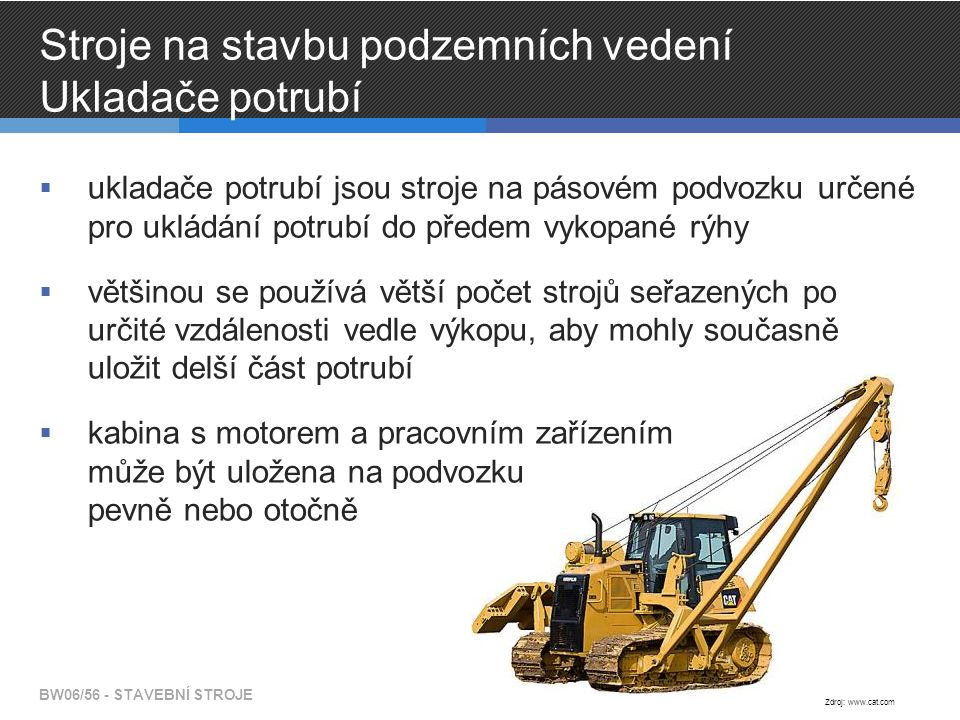 Stroje na stavbu podzemních vedení Ukladače potrubí  ukladače potrubí jsou stroje na pásovém podvozku určené pro ukládání potrubí do předem vykopané rýhy  většinou se používá větší počet strojů seřazených po určité vzdálenosti vedle výkopu, aby mohly současně uložit delší část potrubí  kabina s motorem a pracovním zařízením může být uložena na podvozku pevně nebo otočně BW06/56 - STAVEBNÍ STROJE Zdroj: www.cat.com