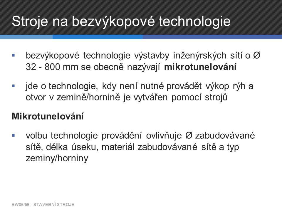 Stroje na bezvýkopové technologie  bezvýkopové technologie výstavby inženýrských sítí o Ø 32 - 800 mm se obecně nazývají mikrotunelování  jde o technologie, kdy není nutné provádět výkop rýh a otvor v zemině/hornině je vytvářen pomocí strojů Mikrotunelování  volbu technologie provádění ovlivňuje Ø zabudovávané sítě, délka úseku, materiál zabudovávané sítě a typ zeminy/horniny BW06/56 - STAVEBNÍ STROJE