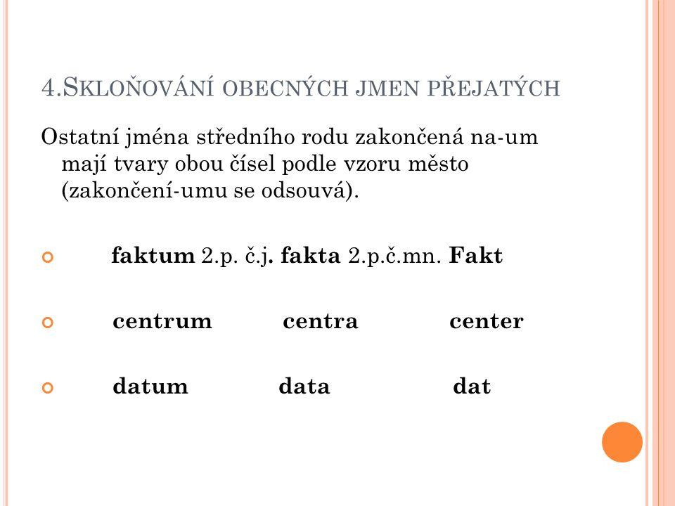 5.S KLOŇOVÁNÍ OBECNÝCH JMEN PŘEJATÝCH Jména středního rodu zakončená na- ma naopak kmen rozšiřují o-at a skloňují se podle vzoru město s výjimkou2.
