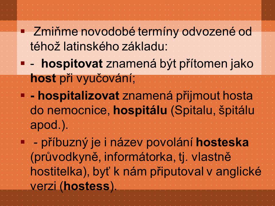  Zmiňme novodobé termíny odvozené od téhož latinského základu:  - hospitovat znamená být přítomen jako host při vyučování;  - hospitalizovat znamená přijmout hosta do nemocnice, hospitálu (Spitalu, špitálu apod.).