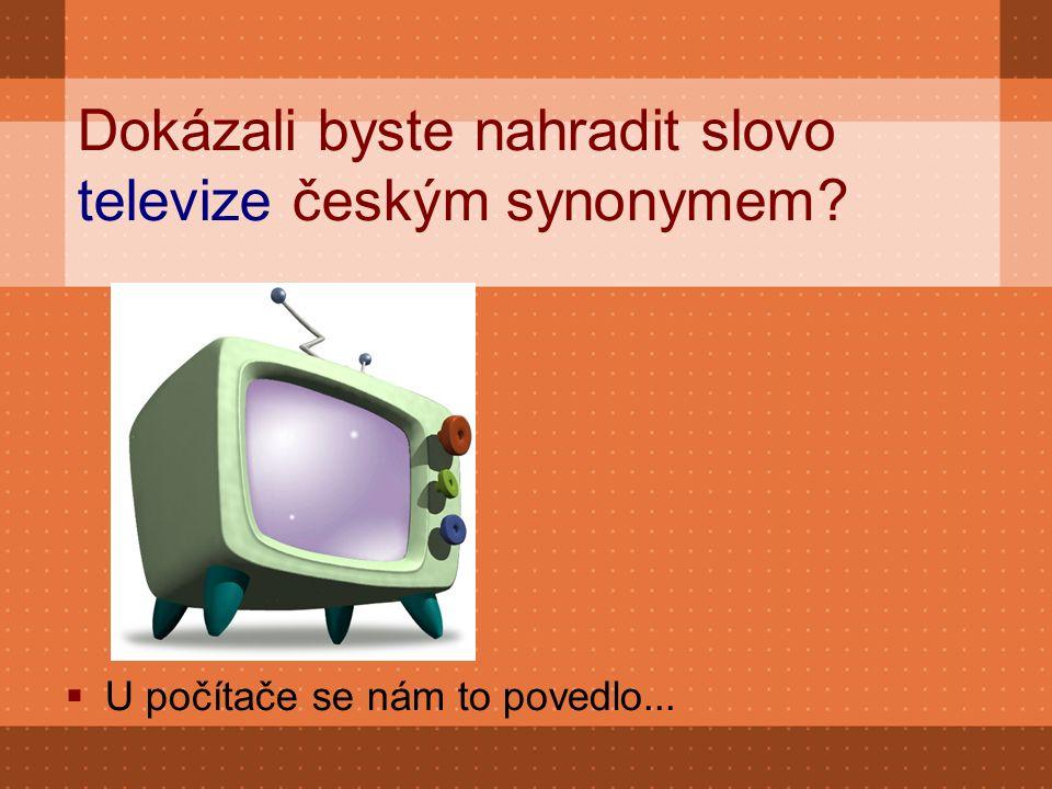 Dokázali byste nahradit slovo televize českým synonymem?  U počítače se nám to povedlo...