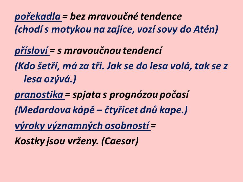 pořekadla = bez mravoučné tendence (chodí s motykou na zajíce, vozí sovy do Atén) přísloví = s mravoučnou tendencí (Kdo šetří, má za tři.