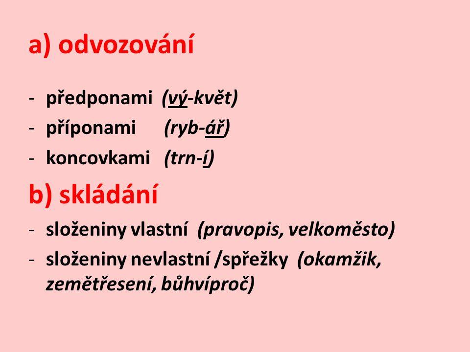 a) odvozování -předponami (vý-květ) -příponami (ryb-ář) -koncovkami (trn-í) b) skládání -složeniny vlastní (pravopis, velkoměsto) -složeniny nevlastní /spřežky (okamžik, zemětřesení, bůhvíproč)