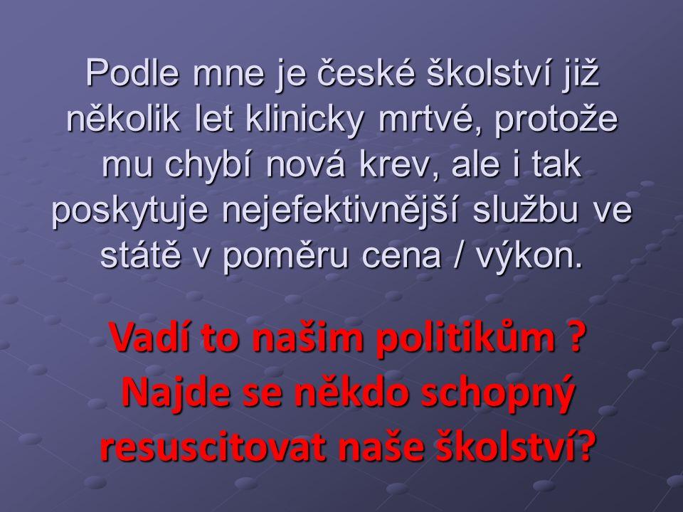 Podle mne je české školství již několik let klinicky mrtvé, protože mu chybí nová krev, ale i tak poskytuje nejefektivnější službu ve státě v poměru cena / výkon.