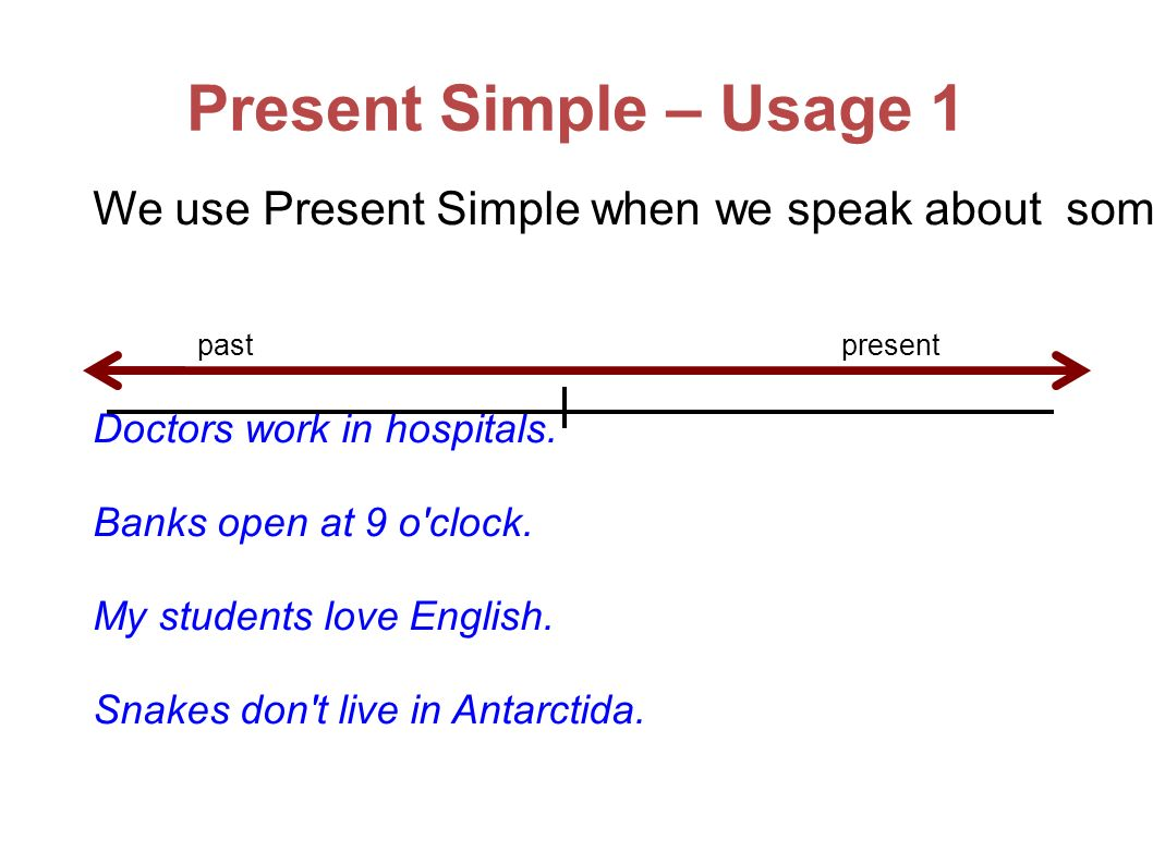 Present Simple – Usage 1 We use Present Simple when we speak about something that is alwas true or about things that are true in general.