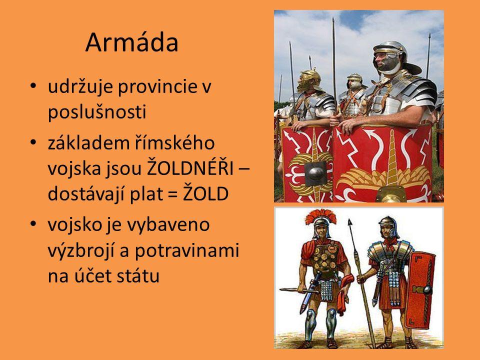 Armáda udržuje provincie v poslušnosti základem římského vojska jsou ŽOLDNÉŘI – dostávají plat = ŽOLD vojsko je vybaveno výzbrojí a potravinami na účet státu