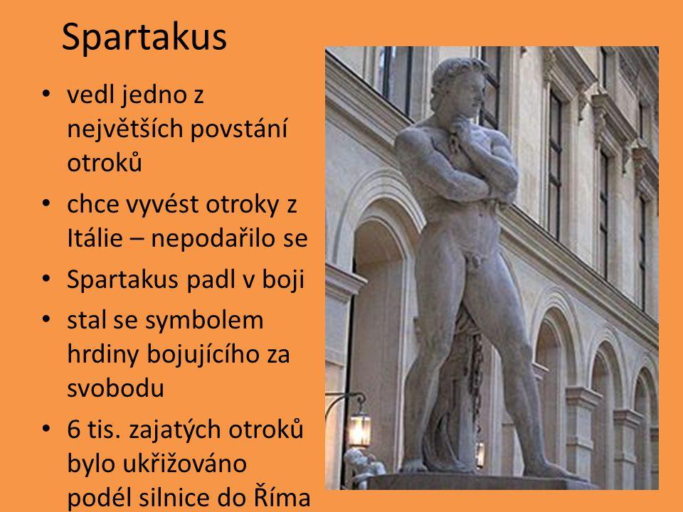 Spartakus vedl jedno z největších povstání otroků chce vyvést otroky z Itálie – nepodařilo se Spartakus padl v boji stal se symbolem hrdiny bojujícího za svobodu 6 tis.
