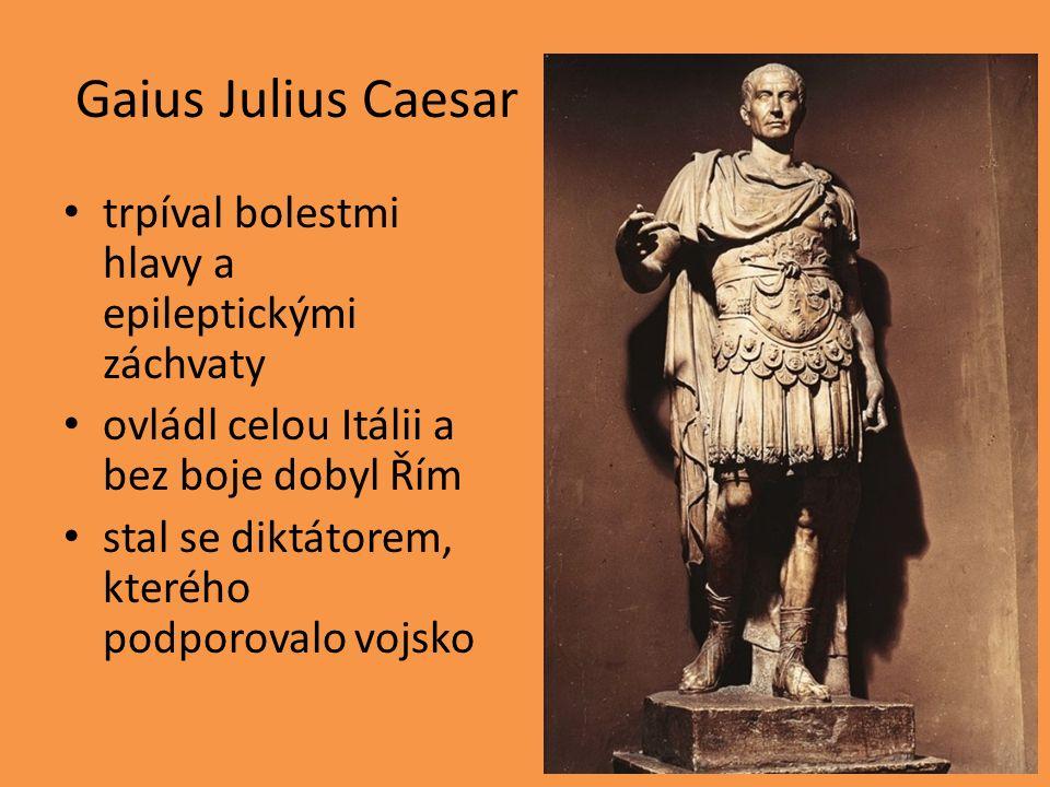 Gaius Julius Caesar trpíval bolestmi hlavy a epileptickými záchvaty ovládl celou Itálii a bez boje dobyl Řím stal se diktátorem, kterého podporovalo v