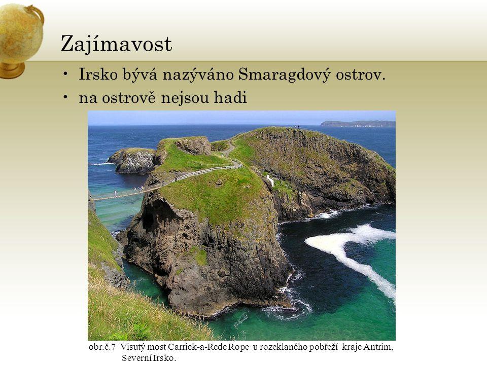 Zajímavost Irsko bývá nazýváno Smaragdový ostrov. na ostrově nejsou hadi obr.č.7 Visutý most Carrick-a-Rede Rope u rozeklaného pobřeží kraje Antrim, S