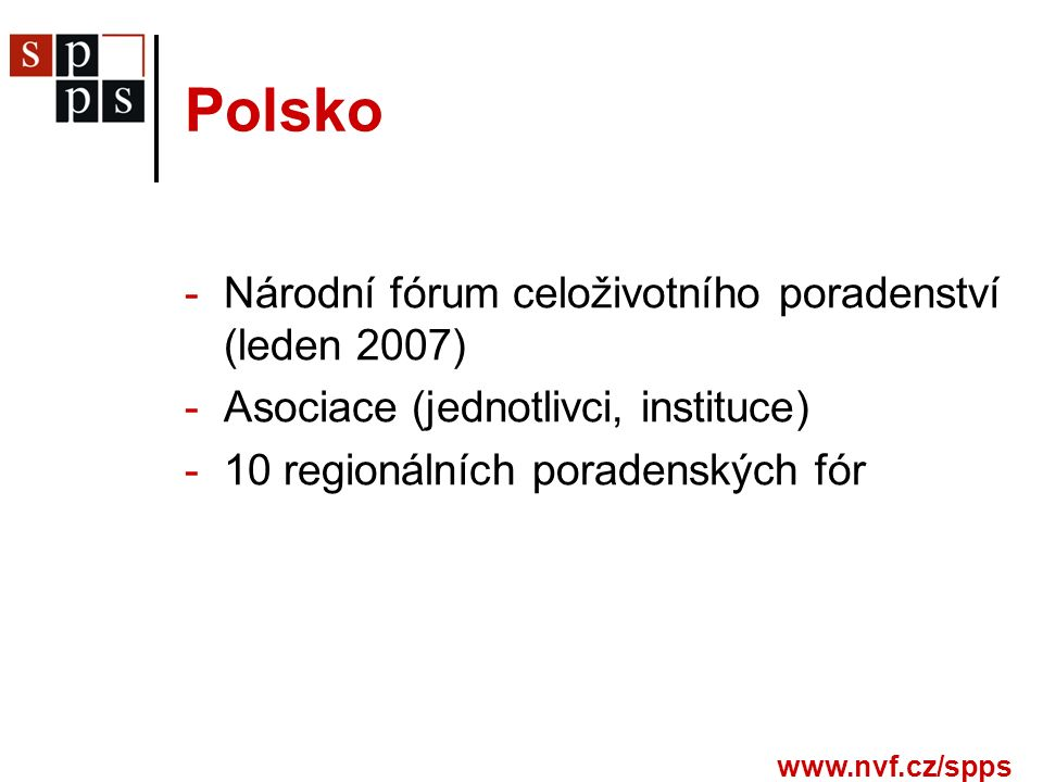 www.nvf.cz/spps Polsko -Národní fórum celoživotního poradenství (leden 2007) -Asociace (jednotlivci, instituce) -10 regionálních poradenských fór