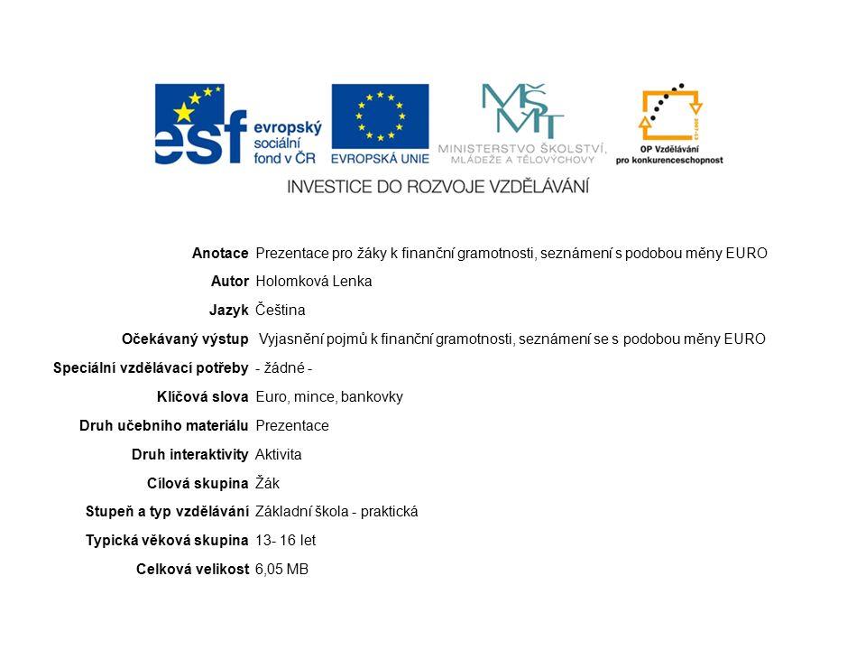 AnotacePrezentace pro žáky k finanční gramotnosti, seznámení s podobou měny EURO AutorHolomková Lenka JazykČeština Očekávaný výstup Vyjasnění pojmů k finanční gramotnosti, seznámení se s podobou měny EURO Speciální vzdělávací potřeby- žádné - Klíčová slovaEuro, mince, bankovky Druh učebního materiáluPrezentace Druh interaktivityAktivita Cílová skupinaŽák Stupeň a typ vzděláváníZákladní škola - praktická Typická věková skupina13- 16 let Celková velikost6,05 MB
