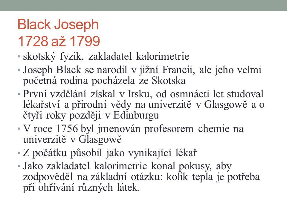 Black Joseph 1728 až 1799 skotský fyzik, zakladatel kalorimetrie Joseph Black se narodil v jižní Francii, ale jeho velmi početná rodina pocházela ze Skotska První vzdělání získal v Irsku, od osmnácti let studoval lékařství a přírodní vědy na univerzitě v Glasgowě a o čtyři roky později v Edinburgu V roce 1756 byl jmenován profesorem chemie na univerzitě v Glasgowě Z počátku působil jako vynikající lékař Jako zakladatel kalorimetrie konal pokusy, aby zodpověděl na základní otázku: kolik tepla je potřeba při ohřívání různých látek.