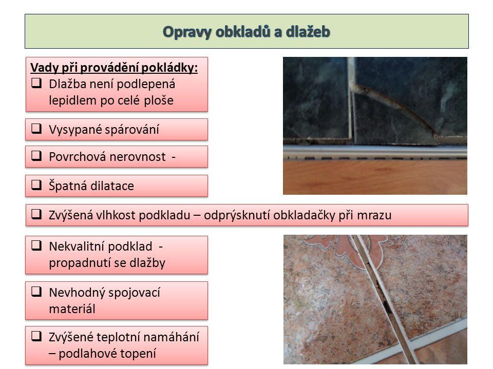 Oprava obkladů a dlažeb  Poškození lze zjistit poklepem – vydává dutý zvuk  Nejdříve se odstraní spárovací hmota kolem poškozené obkladačky  Kladivem rozbijeme poškozenou obkladačku  Sekáčkem odstraníme jednotlivé kusy  Pro novou lepicí hmotu je nutno připravit prostor minimálně 3 mm  Zaspárování flexibilní spárovací hmotou Oprava obkladů a dlažeb  Poškození lze zjistit poklepem – vydává dutý zvuk  Nejdříve se odstraní spárovací hmota kolem poškozené obkladačky  Kladivem rozbijeme poškozenou obkladačku  Sekáčkem odstraníme jednotlivé kusy  Pro novou lepicí hmotu je nutno připravit prostor minimálně 3 mm  Zaspárování flexibilní spárovací hmotou Rozsáhlejší opravy obkladů a dlažeb  Vybourat celou plochu  Nanést novou podkladní vrstvu  Znovu vyobkládat nebo vydláždit  Určitou možností je i nanést nový obkladů na stávající Rozsáhlejší opravy obkladů a dlažeb  Vybourat celou plochu  Nanést novou podkladní vrstvu  Znovu vyobkládat nebo vydláždit  Určitou možností je i nanést nový obkladů na stávající RADA: pár dlaždic nebo obkladů uschovat do zásoby pro případné opravy