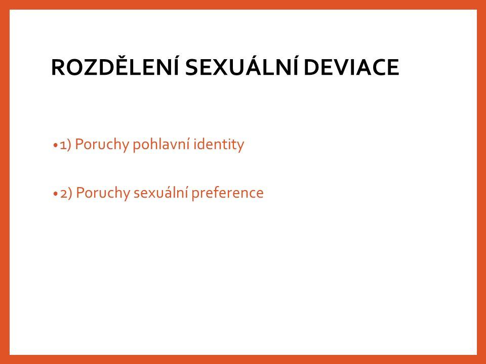 ROZDĚLENÍ SEXUÁLNÍ DEVIACE 1) Poruchy pohlavní identity 2) Poruchy sexuální preference