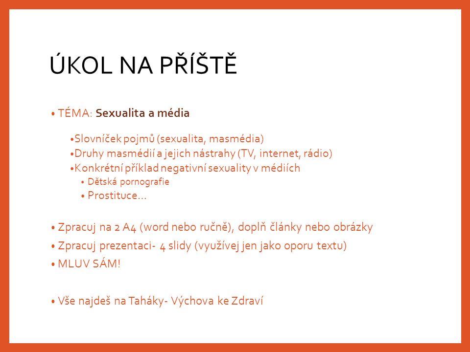 ÚKOL NA PŘÍŠTĚ TÉMA: Sexualita a média Slovníček pojmů (sexualita, masmédia) Druhy masmédií a jejich nástrahy (TV, internet, rádio) Konkrétní příklad