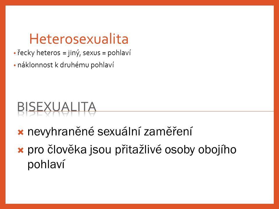 Heterosexualita řecky heteros = jiný, sexus = pohlaví náklonnost k druhému pohlaví  nevyhraněné sexuální zaměření  pro člověka jsou přitažlivé osoby