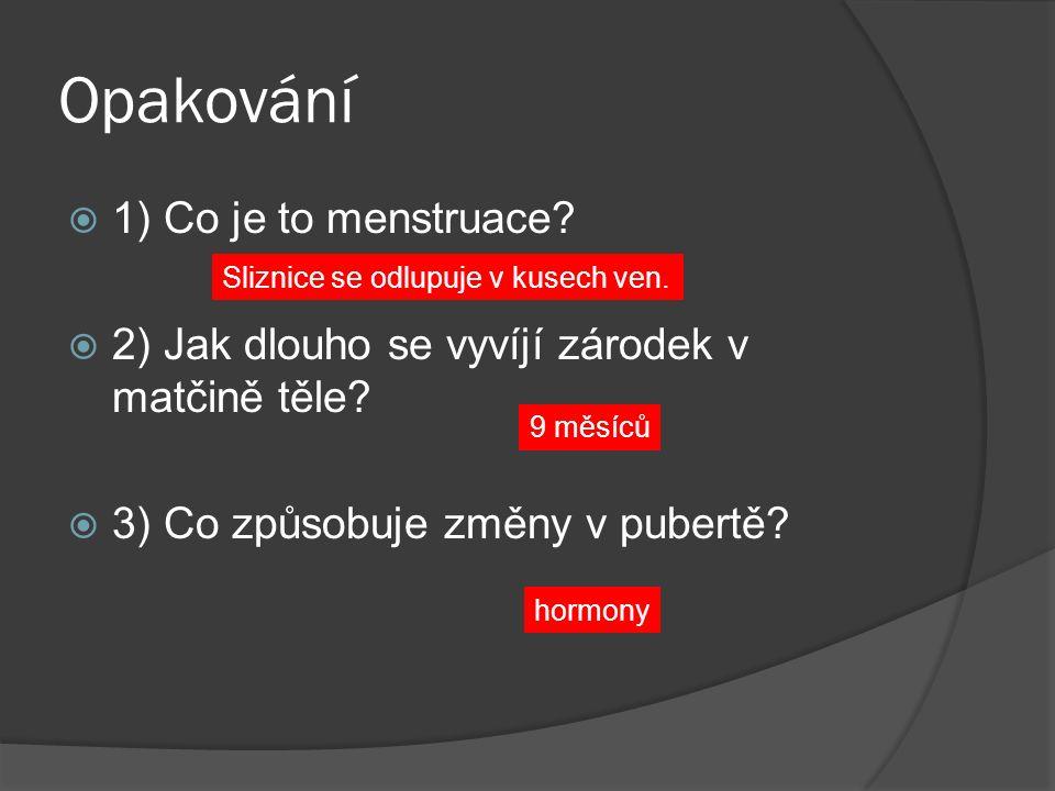 Opakování  1) Co je to menstruace?  2) Jak dlouho se vyvíjí zárodek v matčině těle?  3) Co způsobuje změny v pubertě? 9 měsíců hormony Sliznice se