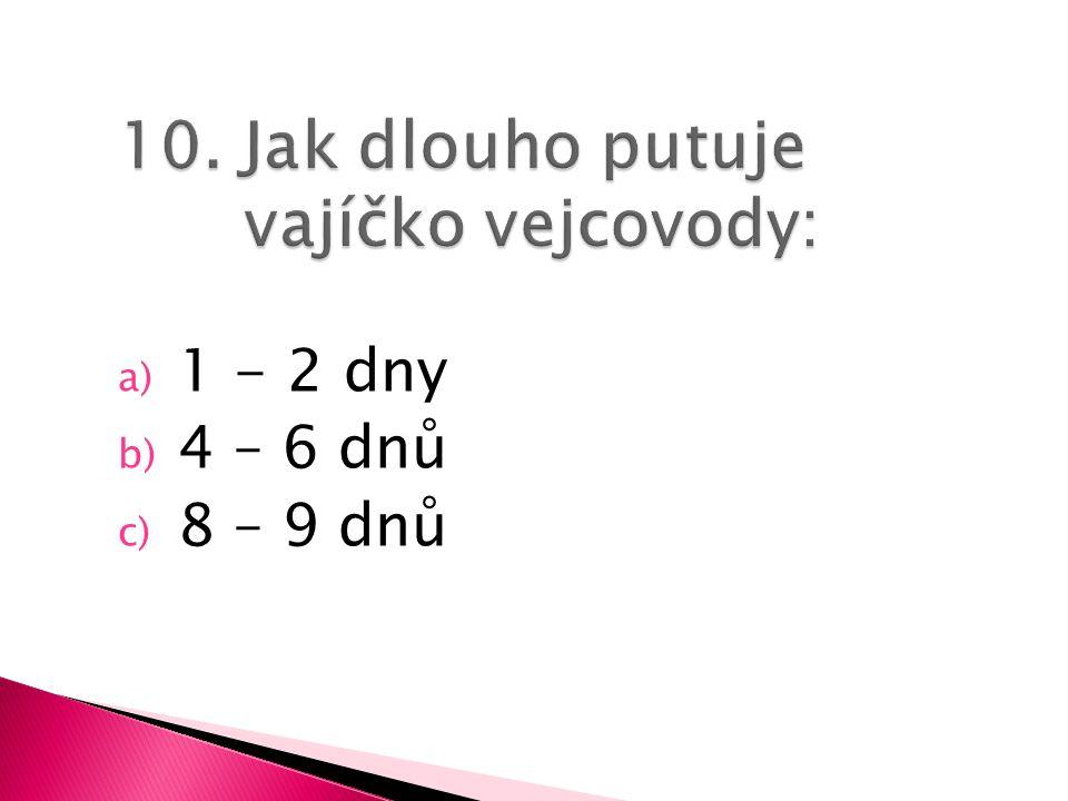 a) 1 - 2 dny b) 4 – 6 dnů c) 8 – 9 dnů