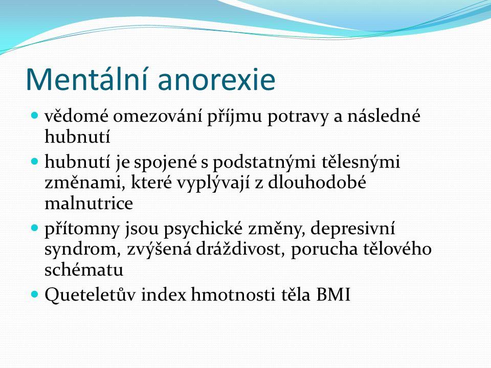 Mentální anorexie vědomé omezování příjmu potravy a následné hubnutí hubnutí je spojené s podstatnými tělesnými změnami, které vyplývají z dlouhodobé malnutrice přítomny jsou psychické změny, depresivní syndrom, zvýšená dráždivost, porucha tělového schématu Queteletův index hmotnosti těla BMI