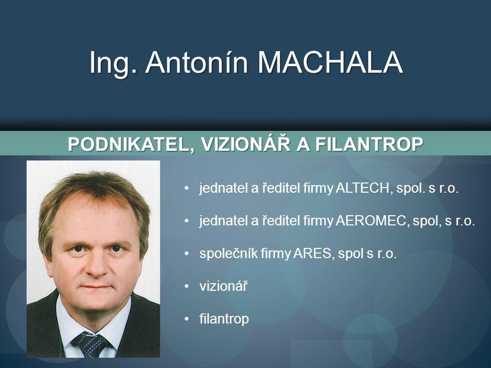 Ing. Antonín MACHALA PODNIKATEL, VIZIONÁŘ A FILANTROP jednatel a ředitel firmy ALTECH, spol.